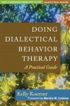 Doing Dialectical Behavior Therapy: A Practical Guide - Kelly Koerner, Marsha M. Linehan