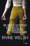 Se Voce Gostou Da Escola, Vai Adorar Trabalhar - Irvine Welsh
