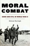 Moral Combat: Good and Evil in World War II - Michael Burleigh