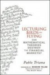 Lecturing Birds on Flying: Can Mathematical Theories Destroy the Financial Markets - Pablo Triana, Nassim Nicholas Taleb