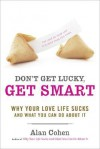 Don't Get Lucky, Get Smart: Why Your Love Life Sucks--and What You Can Do About It - Alan Cohen