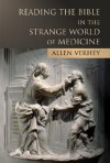 Reading the Bible in the Strange World of Medicine - Allen Verhey