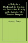 A Baby in a Backpack to Bhutan: An Australian Family in the Land of the Thunder Dragon - Bunty Avieson