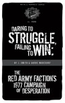 Daring to Struggle, Failing to Win: the Red Army Faction's 1977 Campaign of Desperation - André Moncourt, J. Smith