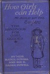 The Handbook For Girl Guides, Or, How Girls Can Help Build The Empire - Agnes Baden-Powell, Robert Baden-Powell