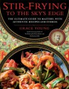 Stir-Frying to the Sky's Edge: The Ultimate Guide to Mastery, with Authentic Recipes and Stories - Grace Young