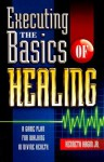 Executing the Basics of Healing: A Game Plan for Walking in Divine Health - Kenneth E. Hagin