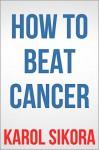 How To Beat Cancer - Karol Sikora