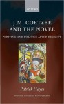 J.M. Coetzee and the Novel: Writing and Politics after Beckett (Oxford English Monographs) - Patrick Hayes