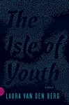 The Isle of Youth: Stories - Laura van den Berg