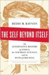 The Self Beyond Itself: An Alternative History of Ethics, the New Brain Sciences, and the Myth of Free Will - Heidi M. Ravven