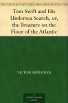 Tom Swift and His Undersea Search, or, the Treasure on the Floor of the Atlantic - Victor Appleton