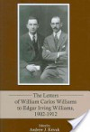 The Letters of William Carlos Williams to Edgar Irving Williams, 1902-1912 - Andrew Krivak