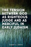 The Tension Between God as Righteous Judge and as Merciful in Early Judaism - Barry D. Smith