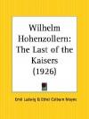 Wilhelm Hohenzollern: The Last of the Kaisers - Emil Ludwig, Ethel Colburn Mayne