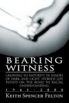 Bearing Witness: Growing to Maturity in Shades of Dark and Light: Storied Life Events on the Road to Racial Understanding, 1945-2000 - Keith Spencer Felton