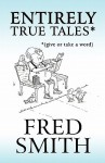 Entirely True Tales*: *(Give or Take a Word) - Fred Smith