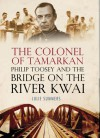 The Colonel Of Tamarkan: Philip Toosey And The Bridge On The River Kwai - Julie Summers