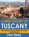 A Brief History of Tuscany: Italy's Province of Arts and Wonders for Travelers and Fiction Lovers - Peter Bailey