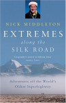 Extremes Along the Silk Road: Adventures Off the World's Oldest Superhighway - Nick Middleton