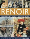 Renoir: His Life and Works in 500 Images: An Illustrated Exploration of the Artist, His Life and Context, with a Gallery of 300 of His Greatest Works - Susie Hodge