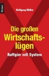 Die großen Wirtschaftslügen: Raffgier mit System - Wolfgang Müller