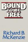 Bound to Be Free - Richard B. McKenzie
