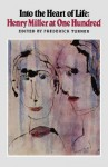 Into the Heart of Life: Henry Miller at One Hundred - Frederick Turner, Fredrick Turner