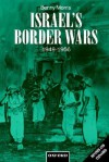 Israel's Border Wars, 1949-1956: Arab Infiltration, Israeli Retaliation, and the Countdown to the Suez War - Benny Morris