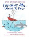 Forgive Me, I Meant to Do It: False Apology Poems - Gail Carson Levine, Matthew Cordell