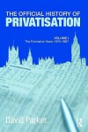 The Official History of Privatisation: Volume I: The Formative Years, 1970-1987 - David Parker