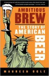 Ambitious Brew: The Story of American Beer - Maureen Ogle