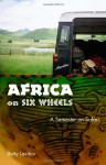 Africa on Six Wheels: A Semester on Safari - Betty Levitov