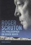 Roger Scruton: The Philosopher on Dover Beach - Mark Dooley