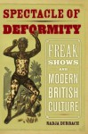 Spectacle of Deformity: Freak Shows and Modern British Culture - Nadja Durbach