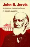 John B. Jervis: An American Engineering Pioneer (Iowa State University Press Series in the History of Technology and Science) - F. Daniel Larkin