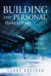 Building Your Personal House of Prayer: The Master's Plan for Daily Prayer - Larry Kreider