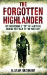 The Forgotten Highlander: My Incredible Story Of Survival During The War In The Far East - Alistair Urquhart