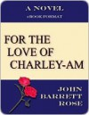 FOR THE LOVE OF CHARLEY-AM - John Barrett Rose
