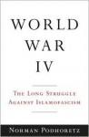 World War IV: The Long Struggle Against Islamofascism - Norman Podhoretz
