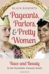 Pageants, Parlors, and Pretty Women: Race and Beauty in the Twentieth-Century South - Blain Roberts