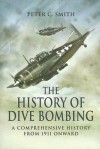 The History of Dive-Bombing: A Comprehensive History from 1911 Onward - Peter C. Smith