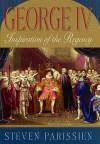 George IV: Inspiration of the Regency - Steven Parissien