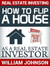 Real Estate Investing: How to Flip a House as a Real Estate Investor - William Johnson