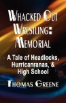 Whacked Out Wrestling: Memorial - A Tale of Headlocks, Hurricanranas, and High School - Thomas Greene
