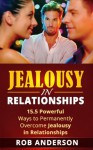 Jealousy in Relationships - 15.5 Powerful Ways to Permanently Overcome Jealousy in Relationships - Rob Anderson