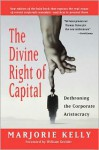 The Divine Right of Capital: Dethroning the Corporate Aristocracy - Marjorie Kelly, William Greider