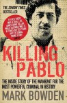 Killing Pablo: The Hunt for the Richest, Most Powerful Criminal in History - Mark Bowden