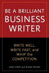 Be a Brilliant Business Writer: Write Well, Write Fast, and Whip the Competition - Jane Curry, Diana Young