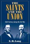 The Saints and Union: UTAH TERRITORY DURING THE CIVIL WAR - E.B. Long